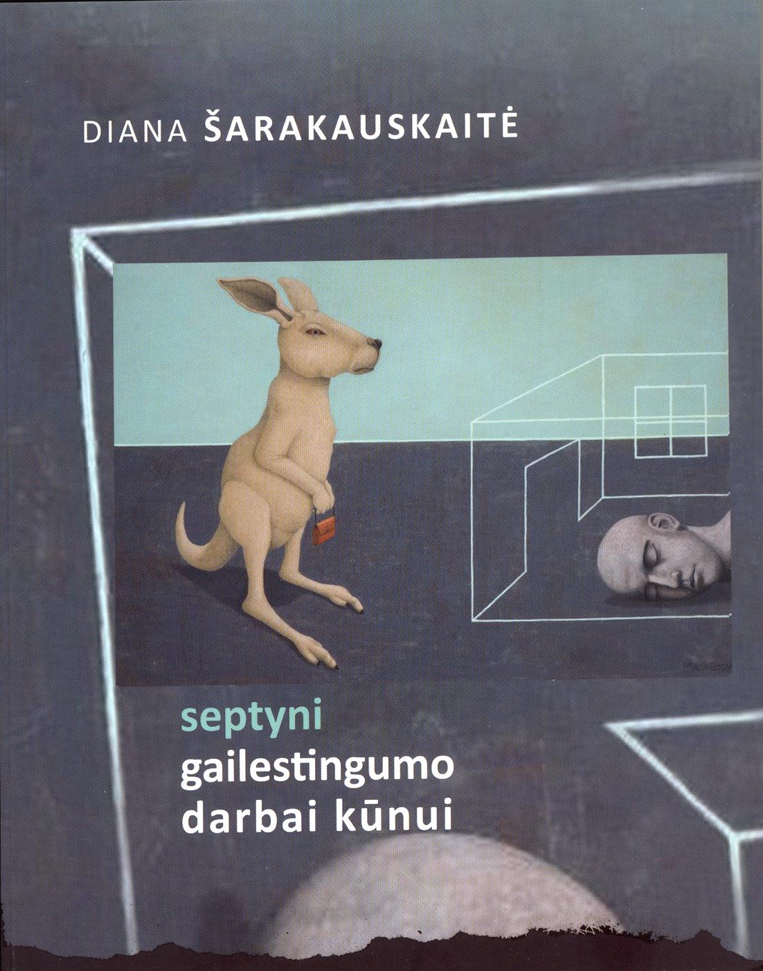 """Diana Šarakauskaitė """"Septyni gailestingumo darbai kūnui"""" (Kaunas: Kauko laiptai, 2013)"""
