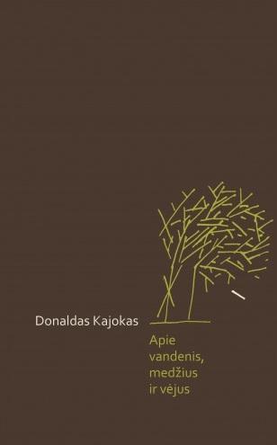 """Donaldas Kajokas """"Apie vandenis, medžius ir vėjus"""" (Vilnius: Lietuvos rašytojų sąjungos leidykla, 2015)"""