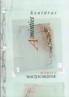 """Marija Macijauskienė """"Atminties kontūras"""" (Kaunas: """"Kauko laiptai"""", 2013)"""
