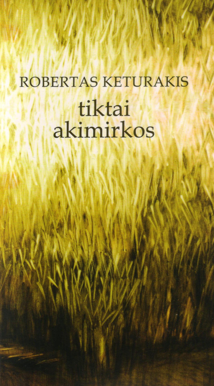 """Robertas Keturakis """"Tiktai akimirkos"""" (Kaunas: Pasaulio lietuvių kultūros, mokslo, ir švietimo centras, 2015)"""