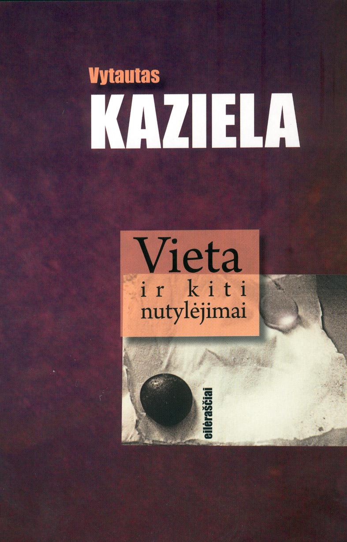"""Vytautas Kaziela """"Vieta ir kiti nutylėjimai"""" (Kaunas: Kauko laiptai, 2015)"""