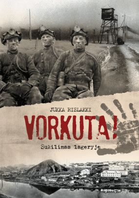 """Jukka Rislakki. """"Vorkuta! Sukilimas lageryje"""". Iš suomių k. vertė Aida Krilavičienė (Vilnius: Briedis, 2016)"""