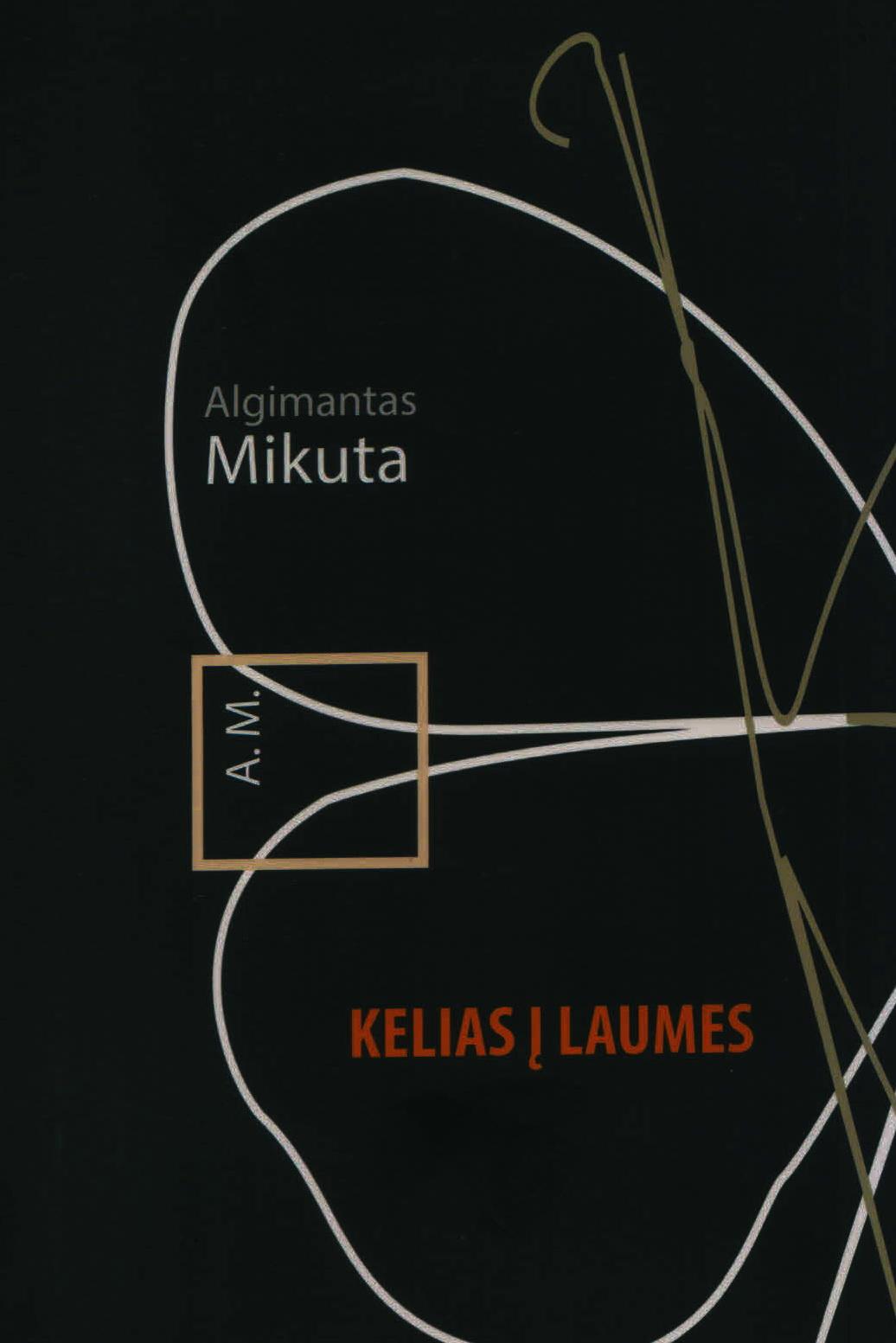 """Algimantas Mikuta. """"Kelias į Laumes"""" (Kaunas: Kauko laiptai, 2017)"""