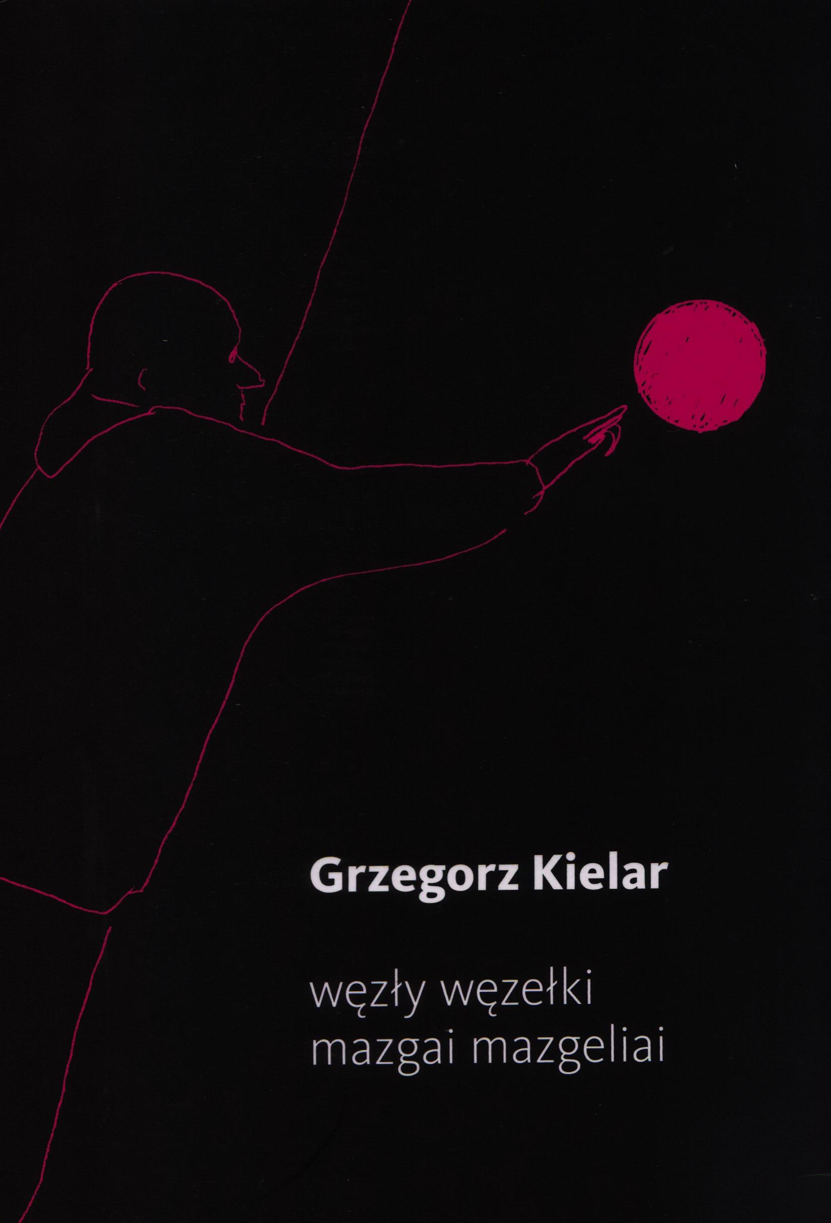 """Grzegorz Kielar. """"Węzły węzełki / Mazgai mazgeliai"""". Iš lenkų k. vertė Tadas Žvirinskis. (Vilnius: Naujosios Romuvos fondas, 2019)"""