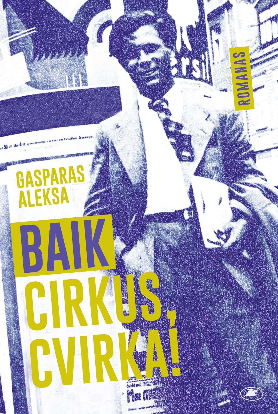 "Gasparas Aleksa. ""Baik cirkus, Cvirka!"" (Vilnius: Lietuvos rašytojų sąjungos leidykla, 2021)"